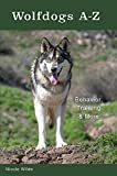 Wolfdogs A-Z: Behavior, Training & More: Behaviour, Training and More